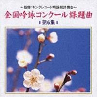 全国吟詠コンクール課題曲 第6集~監修:キングレコード吟詠剣詩舞会~