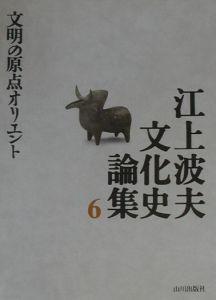 江上波夫文化史論集 文明の原点オリエント