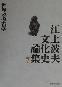 江上波夫文化史論集 世界の考古学