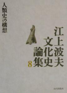 江上波夫文化史論集 人類史の構想