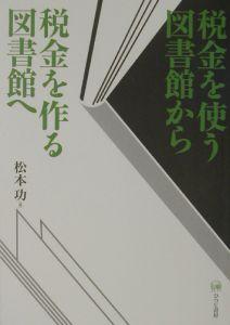 松本功『税金を使う図書館から税金を作る図書館へ』