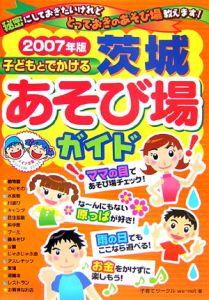 子どもとでかける茨城あそび場ガイド 2007