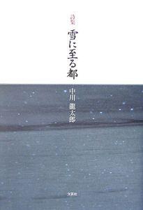 中川龍太郎『雪に至る都 詩集』