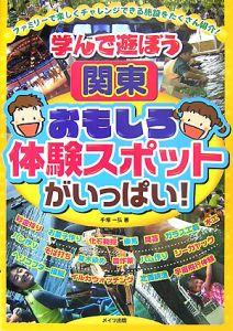 学んで遊ぼう 関東 おもしろ体験スポットがいっぱい!