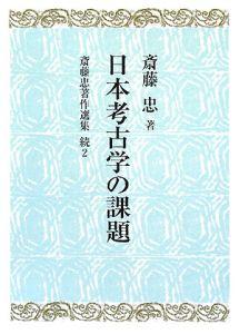 『日本考古学の課題 続・斎藤忠著作選集2』斎藤忠