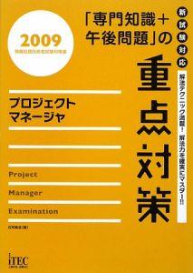 プロジェクトマネージャ 「専門知識+午後問題」の重点対策 2009