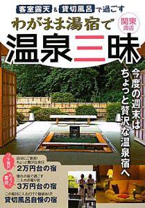 客室露天&貸切風呂で過ごす わがまま湯宿で温泉三昧 関東周辺