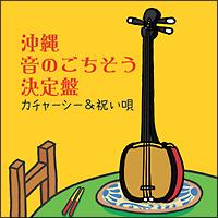 沖縄 音のごちそう決定盤 ~カチャーシー&祝い歌~