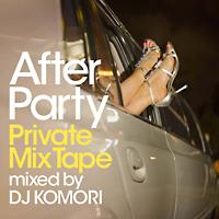アフター・パーティー プライベート・ミックステープ mixed by DJ KOMORI