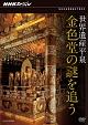NHKスペシャル 世界遺産 平泉 金色堂の謎を追う