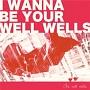 I wanna be your wellwells