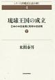 琉球王国の成立 日本の中世後期と琉球中世前期(下) シリーズ沖縄史を読み解く4