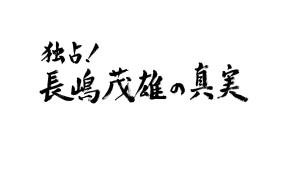 独占!長嶋茂雄の真実 ~父と娘の40年物語~