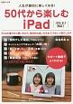 50代から楽しむiPad 人生が劇的に楽しくなる! iPadの選び方と買い方から、具体的な楽しみ方まで