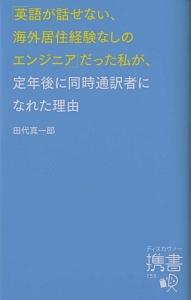 『「英語が話せない、海外居住経験なしのエンジニア」だった私が、定年後に同時通訳者になれた理由』田中道明