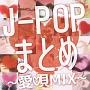J-POPまとめ -愛唄MIX-