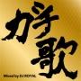 ガチ歌MIX Mixed by DJ ROYAL