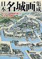 日本名城画集成 知られざる城郭画家が描いた美しい復元鳥瞰図