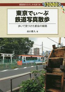 『東京でぃ~ぷ鉄道写真散歩 歩いて見つけた都会の線路』山口雅人