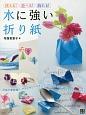使える!遊べる!飾れる! 水に強い折り紙 花器や季節飾り、アクセサリーやインテリア小物、水で