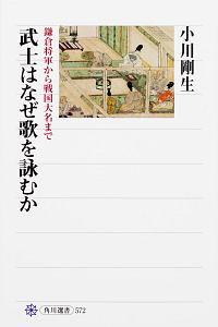『武士はなぜ歌を詠むか 鎌倉将軍から戦国大名まで』小川剛生