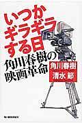 『いつかギラギラする日 角川春樹の映画革命』角川春樹
