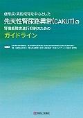 低形成・異形成腎を中心とした 先天性腎尿路異常(CAKUT)の腎機能障害進行抑制のためのガイドライン