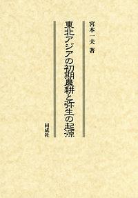 『東北アジアの初期農耕と弥生の起源』宮本一夫