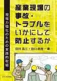 産業現場の事故・トラブルをいかにして防止するか 現場力強化のための実践的取組