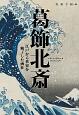 葛飾北斎 江戸から世界を魅了した画狂