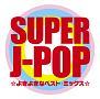 SUPER J-POP ☆よきよきなベスト・ミックス☆