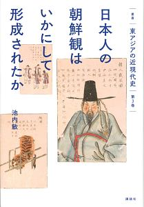 日本人の朝鮮観はいかにして形成されたか 叢書「東アジアの近現代史」3