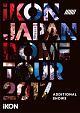 iKON JAPAN DOME TOUR 2017 ADDITIONAL SHOWS(通常盤)