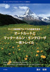 清水昭博『スイス南西部アルプスの高峰を巡る:オートルートとマッターホルン・モンテローザ一周トレイル ヨーロッパアルプスのロングトレイル案内2』