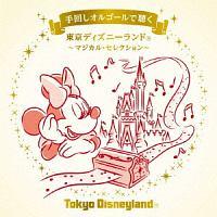 手回しオルゴールで聴く 東京ディズニーランド ~マジカル・セレクション~