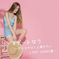#デートなう ダイスキな人と聞きたいJ-POP SONGS集