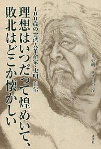 理想はいつだって煌めいて、敗北はどこか懐かしい 100歳の台湾人革命家・史明 自伝