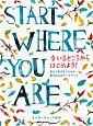 START WHERE YOU ARE 今いるところからはじめよう!