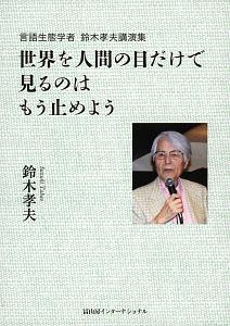 鈴木孝夫『世界を人間の目だけで見るのはもう止めよう 言語生態学者 鈴木孝夫講演集』