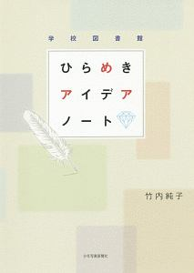 竹内純子『学校図書館 ひらめきアイデアノート』