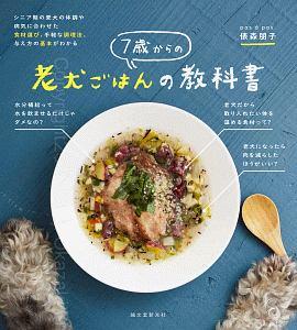 7歳からの老犬ごはんの教科書 シニア期の愛犬の体調や病気に合わせた 食材選び、手軽な調理法、与え方の基本がわかる