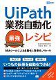 RPAツールによる自動化&効率化ノウハウ UiPath業務自動化最強レシピ