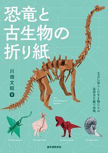 『恐竜と古生物の折り紙 太古に暮らした生き物たちの造形美を紙で表現』川畑文昭