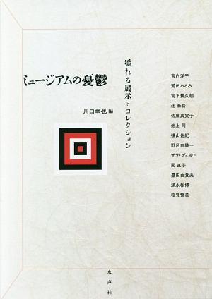 川口幸也『ミュージアムの憂鬱 揺れる展示とコレクション』