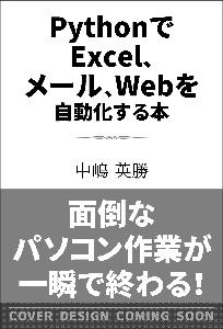 PythonでExcel、メール、Webを自動化する本 いつもの仕事に即応用できる「新しい仕事術」