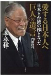 『愛する日本人へ 日本と台湾の梯となった巨人の遺言』門田隆将