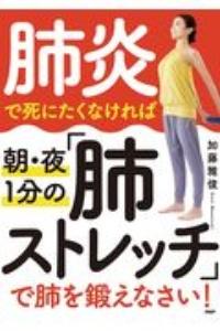 加藤雅俊『肺炎で死にたくなければ朝・夜1分の「肺ストレッチ」で肺を鍛えなさい!』