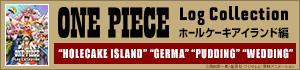 ONE PIECE Log Collection ホールケーキアイランド編