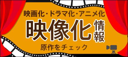 映像化情報~~ 映画化・ドラマ化・アニメ化 原作をチェック ~~